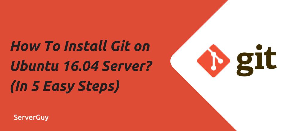 How To Install Git on Ubuntu 16.04 Server? (In 5 Easy Steps)